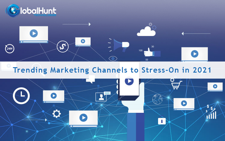 Trending Marketing Channels to Stress-On in 2021