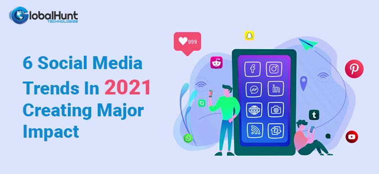 6 Social Media Trends In 2021 Creating Major Impact