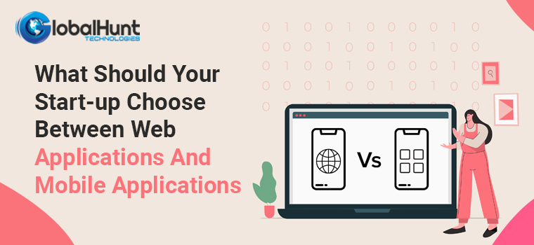 What Should Your Start-up Choose Between Web Applications And Mobile Applications
