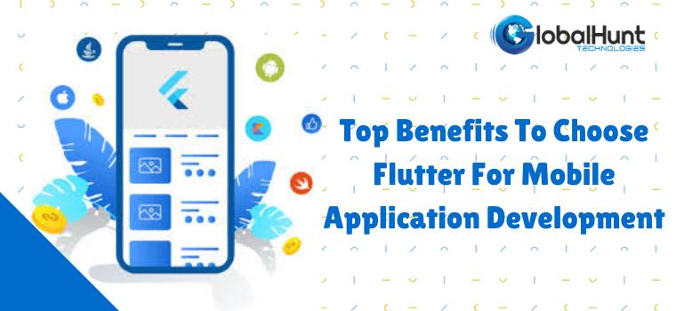 Top Benefits To Choose Flutter For Mobile Application Development