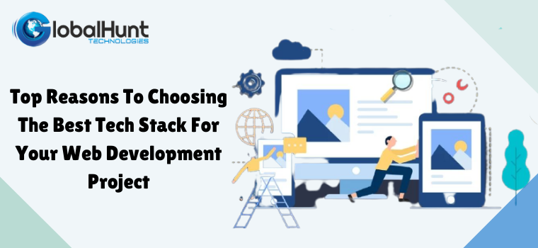 Top Reasons To Choosing The Best Tech Stack For Your Web Development Project